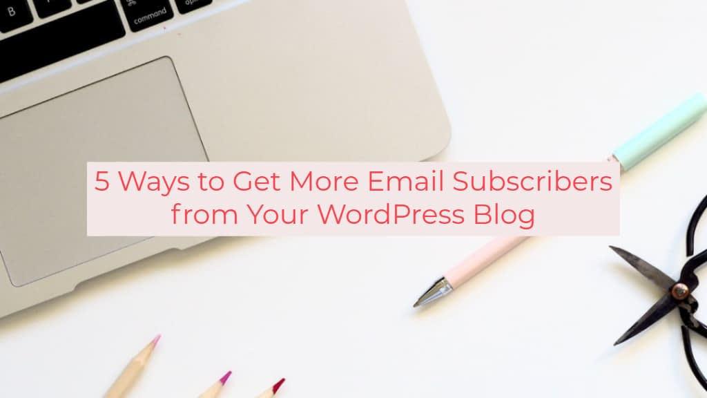 5 Ways to Get More Email Subscribers from Your WordPress Blog
