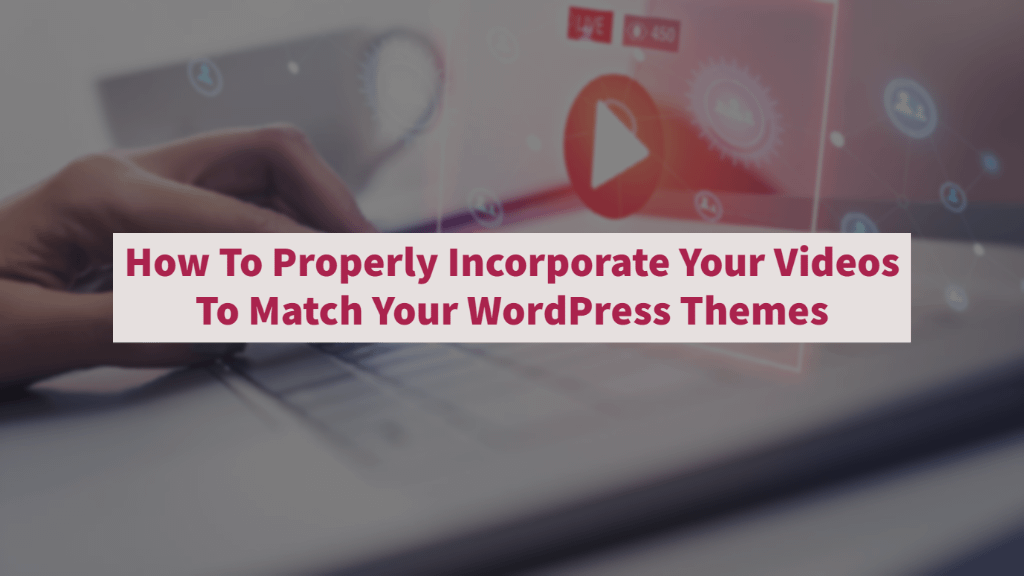 How To Properly Incorporate Your Videos To Match Your WordPress Themes